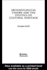 Archaeological Theory and the Politics of Cultural Heritage - Laurajane Smith