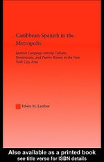 Caribbean Spanish in the Metropolis : Spanish Language Among Cubans, Dominicans, and Puerto Ricans in the New York City Area - Edwin M. Lamboy