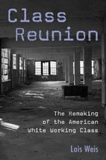 Class Reunion : The Remaking of the American White Working Class - Lois Weis