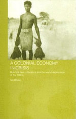 Colonial Economy in Crisis : Burma's Rice Cultivators and the World Depression of the 1930s - Ian, Etc Brown