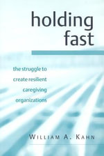 Holding Fast : The Struggle To Create Resilient Caregiving Organizations - A. William Kahn