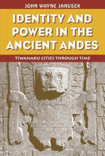 Identity and Power in the Ancient Andes : Tiwanaku Cities Through Time - Wayne Janusek