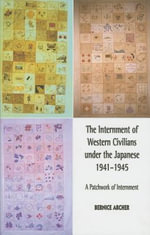 Internment of Western Civilians Under the Japanese 1941-1945 : A Patchwork of Internment - Bernice Archer