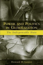 Power and Politics in Globalization : The Indispensable State - Howard H. Lentner