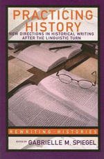 Practicing History : New Directions In Historical Writing After The Linguistic Turn