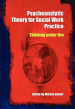Psychoanalytic Theory for Social Work Practice : Thinking Under Fire - Marion Bower