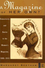 A Magazine of Her Own? : Domesticity and Desire in the Woman's Magazine, 1800-1914 - Margaret Beetham