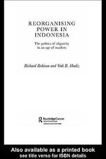 Reorganising Power in Indonesia : The Politics of Oligarchy in an Age of Markets - Vedi Hadiz