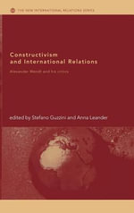 Constructivism and International Relations : Alexander Wendt And His Critics