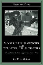 Modern Insurgencies and Counter-Insurgencies : Guerrillas and Their Opponents Since 1750 - Ian F. Beckett