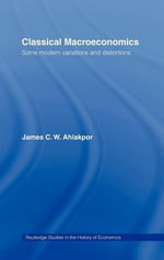 Classical Macroeconomics : Some Modern Variations and Distortions - James C. W. Ahiakpor