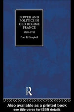 Power and Politics in Old Regime France, 1720-1745 : 1720-1745 - Peter Campbell
