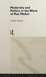 Modernity and Politics in the Work of Max Weber - Charles Turner