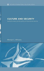 Culture and Security : Symbolic Power and the Politics of International Security - Michael C. Williams
