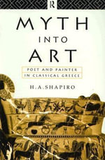 Myth Into Art : Poet and Painter in Classical Greece - H. A. Shapiro