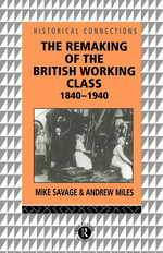 The Remaking of the British Working Class, 1840-1940 : 1840-1940 - Mike Savage