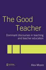 The Good Teacher : Dominant Discourses in Teaching and Teacher Education - Alex Moore