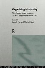 Organizing Modernity : New Weberian Perspectives on Work, Organization, and Society