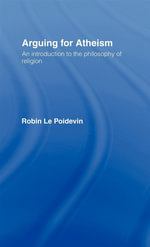 Arguing for Atheism : An Introduction to the Philosophy of Religion - Robin Le Poidevin