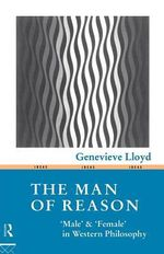 The Man of Reason : Male And Female in Western Philosophy - Genevieve Lloyd