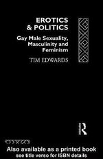 Erotics and Politics : Gay Male Sexuality, Masculinity and Feminism - Tim Edwards