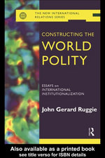 Constructing the World Polity : Essays on International Institutionalization - Gerard Ruggie