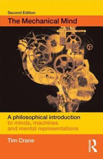 The Mechanical Mind : A Philosophical Introduction to Minds, Machines, and Mental Representation - Tim Crane