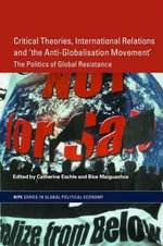 Critical Theories, IR and 'The Anti-Globalisation Movement' : The Politics Of Global Resistance - Catherine Eschle