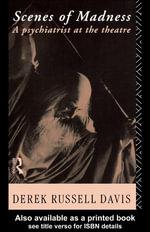 Scenes of Madness : A Psychiatrist at the Theatre - Derek Russell Davis