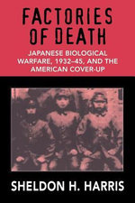 Factories of Death : Japanese Biological Warfare, 1932-45, and the American Cover-up - Sheldon H. Harris