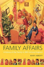 Family Affairs : A History of the Family in 20th Century England - Mary Abbott