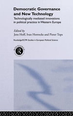 Democratic Governance and New Technology : Technologically Mediated Innovations in Political Practice in Western Europe