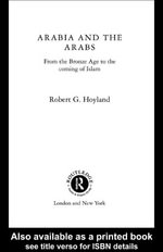 Arabia and the Arabs : From the Bronze Age to the Coming of Islam - Robert G. Hoyland
