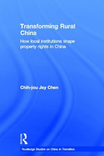 Transforming Rural China : How Local Institutions Shape Property Rights in China - Chih-Jou Chen