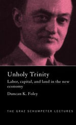 Unholy Trinity : Labor, Capital, and Land in the New Economy - Duncan K. Foley