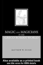 Magic and Magicians in the Greco-Roman World - Matthew W. Dickie