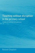 Teaching Without Disruption in the Primary School : A Model for Managing Pupil Behaviour - Roland Chaplain
