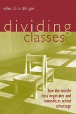 Dividing Classes : How the Middle Class Negotiates and Rationalizes School Advantage - Ellen Brantlinger