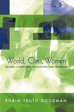 World, Class, Women : Global Literature, Education, and Feminism - Robin T. Goodman