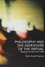 Philosophy and the Adventure of the Virtual : Bergson and the Time of Life - Keith Ansell Pearson