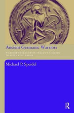 Ancient Germanic Warriors : Warrior Styles from Trajan's Column to Icelandic Sagas - Michael P. Speidel