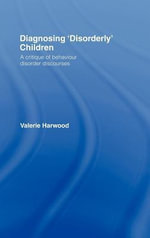 Diagnosing 'Disorderly' Children : A Critique of Behaviour Disorder Discourses - Valerie Harwood