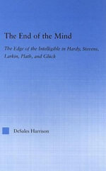 End of the Mind : The Edge of the Intelligible in Hardy, Stevens, Larkin, Plath, and Gl??ck - DeSales Harrison