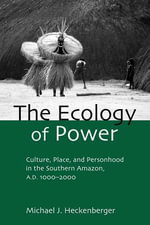 The Ecology of Power : Culture, Place and Personhood in the Southern Amazon, Ad 1000 2000 - Michael Heckenberger