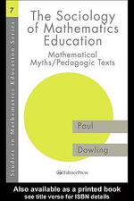 The Sociology of Mathematics Education : Mathematical Myths / Pedagogic Texts - Paul Dowling