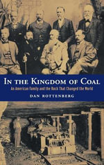 In the Kingdom of Coal : An American Family and the Rock That Changed the World - Dan Rottenberg