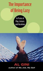 Importance of Being Lazy : In Praise of Play, Leisure, and Vacations - Al Gini