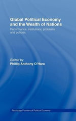 Global Political Economy and the Wealth of Nations : Performance, Institutions, Problems, and Policies - Phillip O'Hara