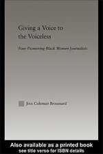 Giving a Voice to the Voiceless : Four Black Women Journalists, 1890-1950 - Jinx Coleman Broussard