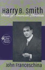 Harry B. Smith : Dean of American Librettists - John Franceschina